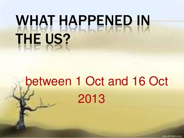 WHAT HAPPENED IN THE US? between 1 Oct and 16 Oct 2013