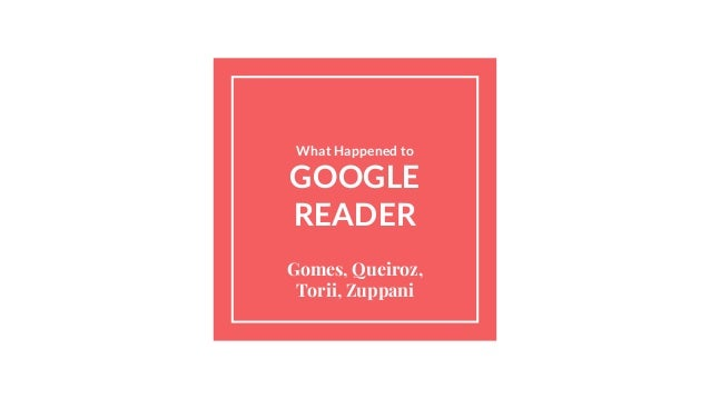 What Happened to GOOGLE READER Gomes, Queiroz, Torii, Zuppani