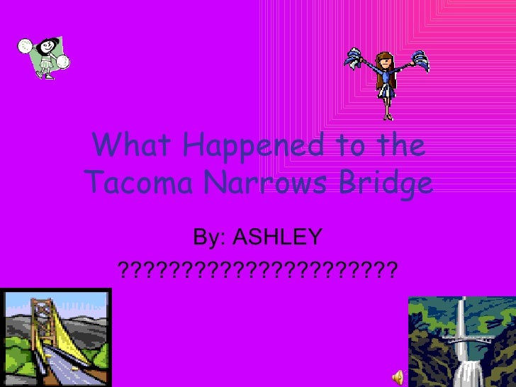 What Happened to the Tacoma Narrows Bridge By: ASHLEY ??????????????????????