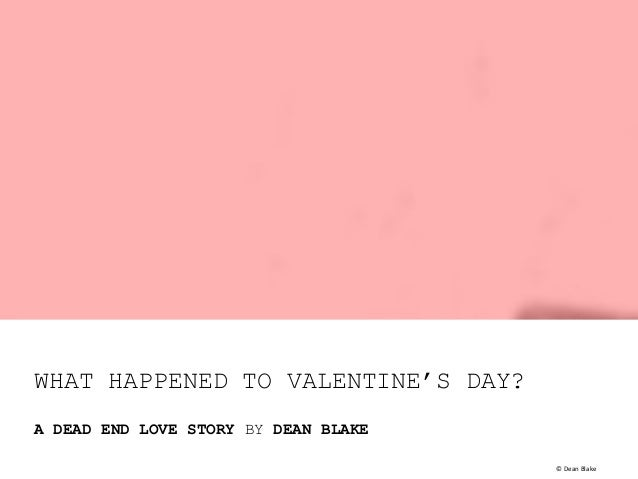 WHAT HAPPENED TO VALENTINE'S DAY? A DEAD END LOVE STORY BY DEAN BLAKE ©	   Dean	   Blake