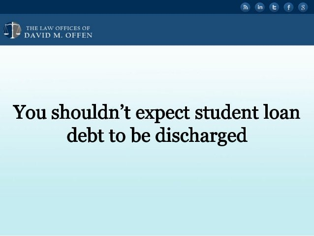 """l . , TTTTTT ' OFFICES OF ' """" DAVID M.  OFFEN  You shouldn't expect student loan debt to be discharged"""
