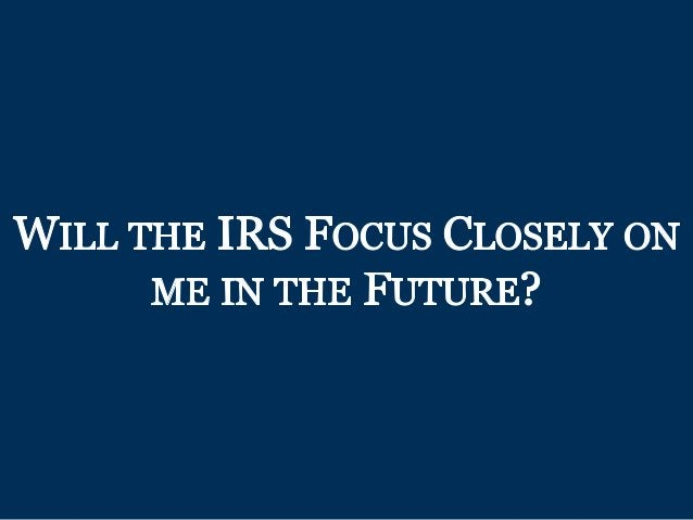 WILL THE IRS FocUs CLOSELY oN ME IN THE FUTURE?