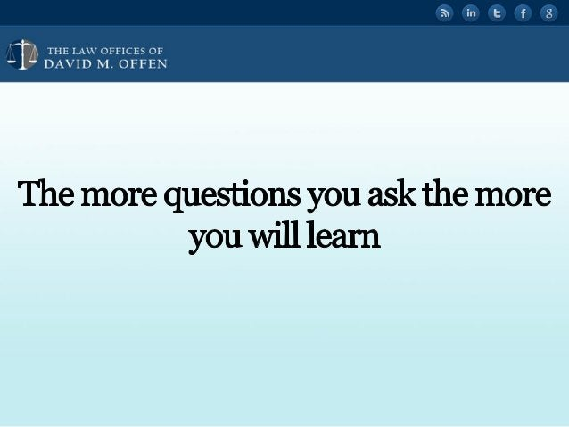 """l l,  THE I. A' OFFICES OF ' """" DAVID M.  OFFEN     The more questions you ask the more you will learn"""