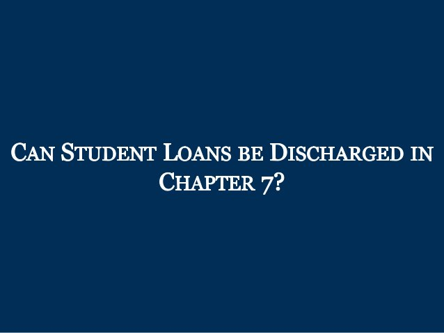 CAN STUDENT LOANS BE DISCHARGED IN CHAPTER 7?