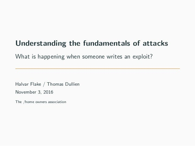 Understanding the fundamentals of attacks What is happening when someone writes an exploit? Halvar Flake / Thomas Dullien ...