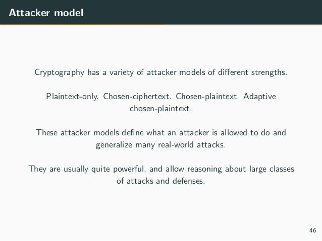 Attacker model Cryptography has a variety of attacker models of different strengths. Plaintext-only. Chosen-ciphertext. Cho...