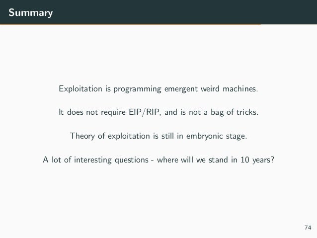 Summary Exploitation is programming emergent weird machines. It does not require EIP/RIP, and is not a bag of tricks. Theo...