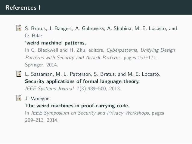 References I S. Bratus, J. Bangert, A. Gabrovsky, A. Shubina, M. E. Locasto, and D. Bilar. 'weird machine' patterns. In C....
