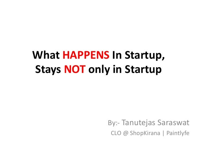 What HAPPENS In Startup, Stays NOT only in Startup By:- Tanutejas Saraswat CLO @ ShopKirana   Paintlyfe