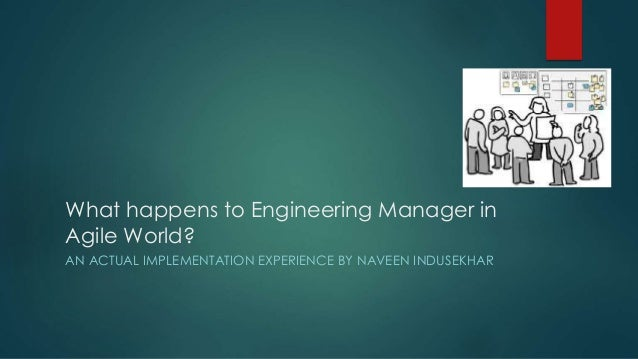 What happens to Engineering Manager in  Agile World?  AN ACTUAL IMPLEMENTATION EXPERIENCE BY NAVEEN INDUSEKHAR