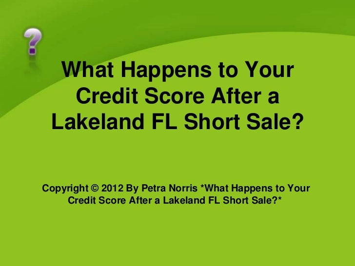 What Happens to Your   Credit Score After a Lakeland FL Short Sale?Copyright © 2012 By Petra Norris *What Happens to Your ...