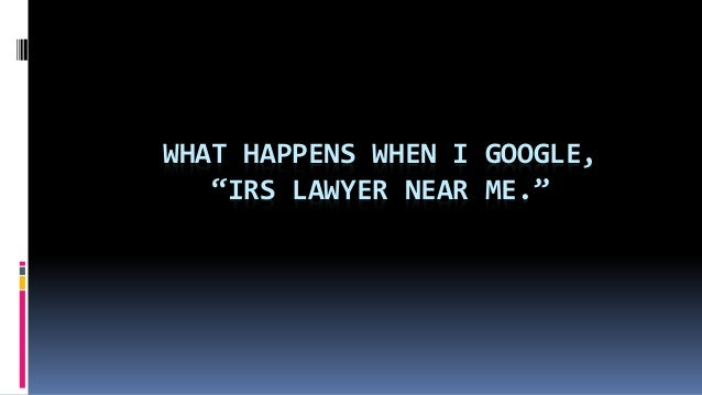 """WHAT HAPPENS WHEN I GOOGLE, """"IRS LAWYER NEAR ME."""""""