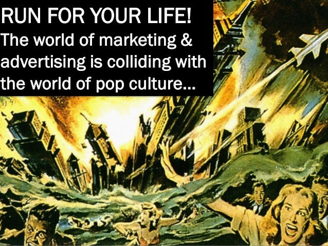 RUN FOR YOUR LIFE! The world of marketing & advertising is colliding with the world of pop culture…