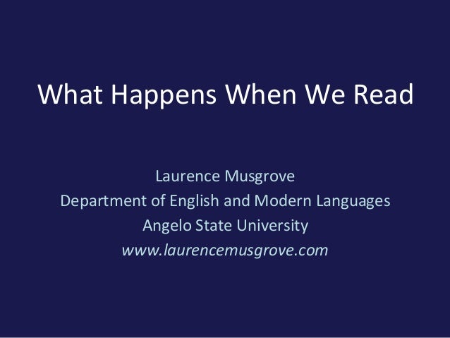 What Happens When We ReadLaurence MusgroveDepartment of English and Modern LanguagesAngelo State Universitywww.laurencemus...