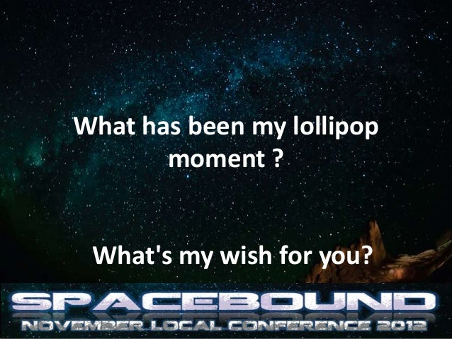 What has been my lollipop       moment ? Whats my wish for you?