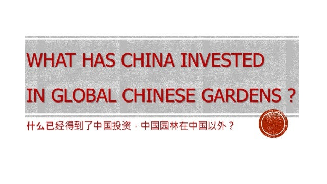 WHAT HAS CHINA INVESTED IN GLOBAL CHINESE GARDENS ? 什么已经得到了中国投资,中国园林在中国以外?