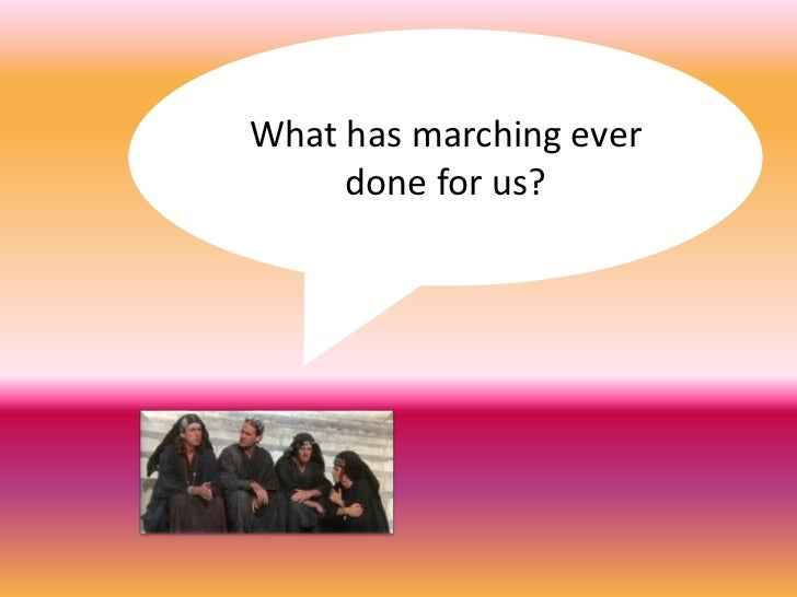 What has marching ever done for us?  <br />for us?<br />