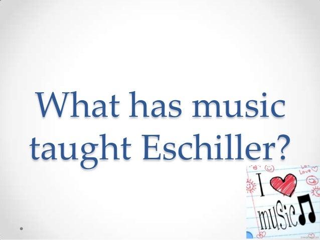 What has musictaught Eschiller?