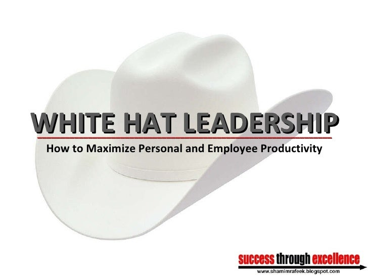 WHITE HAT LEADERSHIP ________________________________________________________________ How to Maximize Personal and Employe...