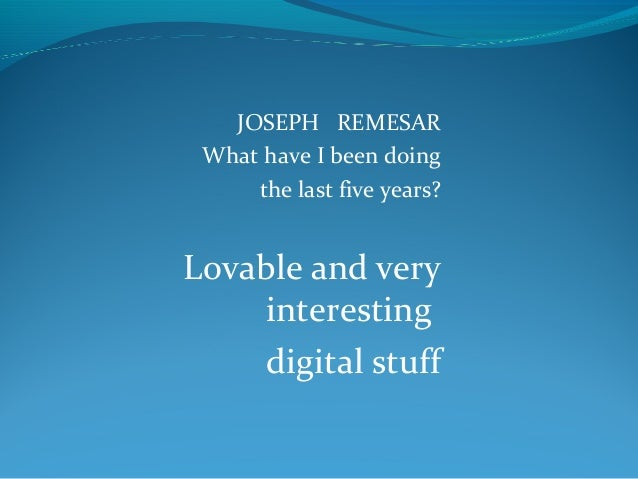 JOSEPH REMESAR What have I been doing the last five years?  Lovable and very interesting digital stuff