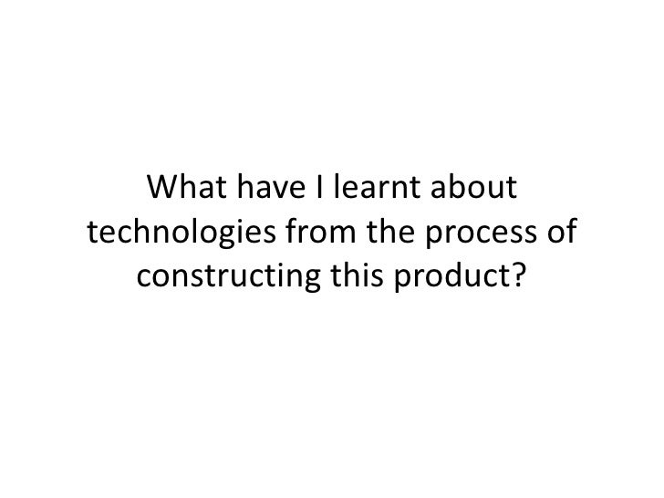 What have I learnt about technologies from the process of constructing this product?<br />