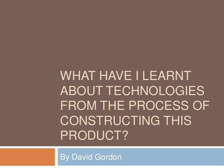What have I learnt about technologies from the process of constructing this product? <br />By David Gordon<br />