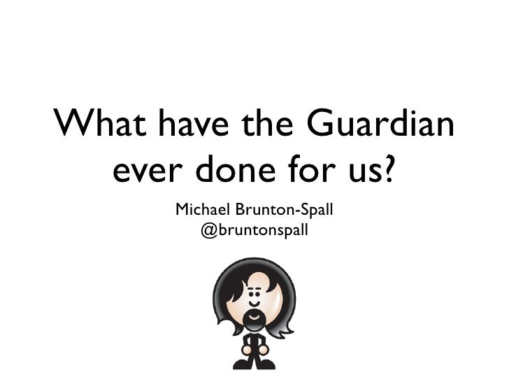 What have the Guardian   ever done for us?       Michael Brunton-Spall          @bruntonspall