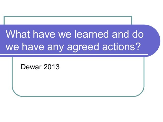 What have we learned and dowe have any agreed actions?Dewar 2013