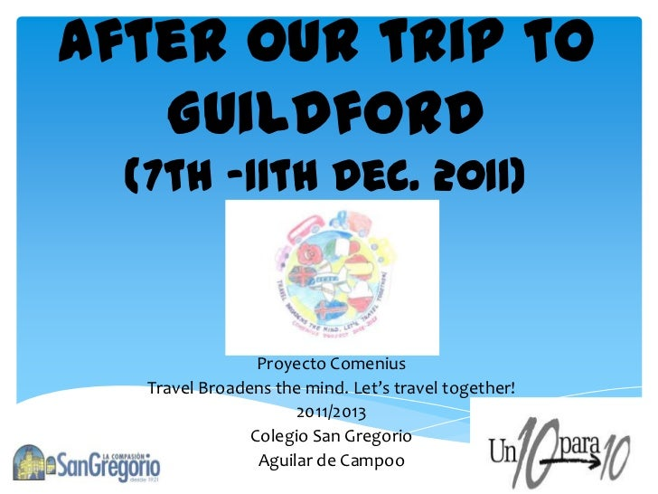 After our trip to   Guildford  (7th -11th Dec. 2011)                 Proyecto Comenius   Travel Broadens the mind. Let's t...