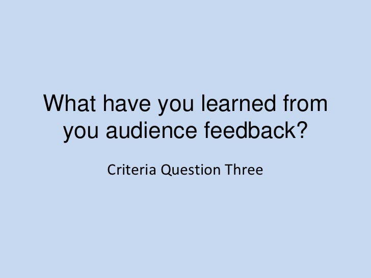 What have you learned from you audience feedback?<br />Criteria Question Three<br />