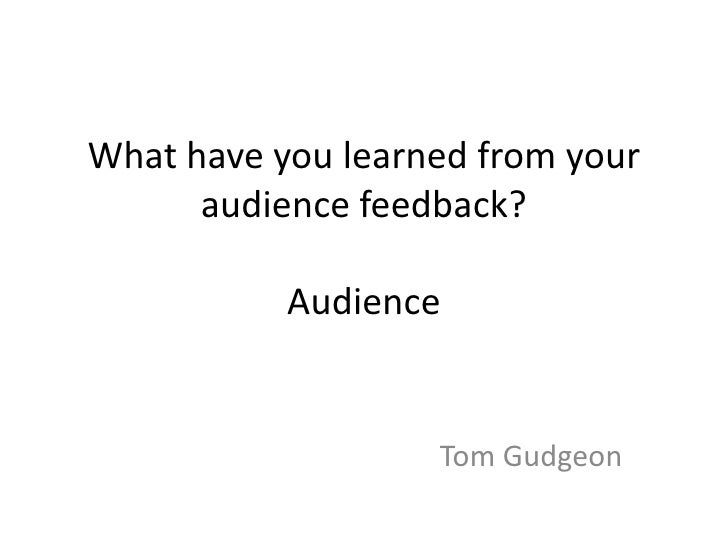 What have you learned from your audience feedback?Audience<br />Tom Gudgeon<br />