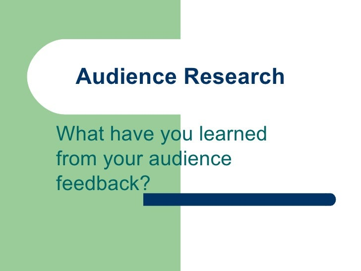 Audience Research What have you learned from your audience feedback?