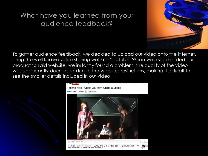 What have you learned from your audience feedback? To gather audience feedback, we decided to upload our video onto the in...