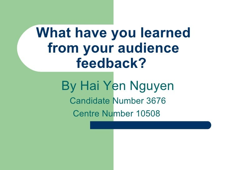 What have you learned from your audience feedback?  By Hai Yen Nguyen Candidate Number 3676 Centre Number 10508