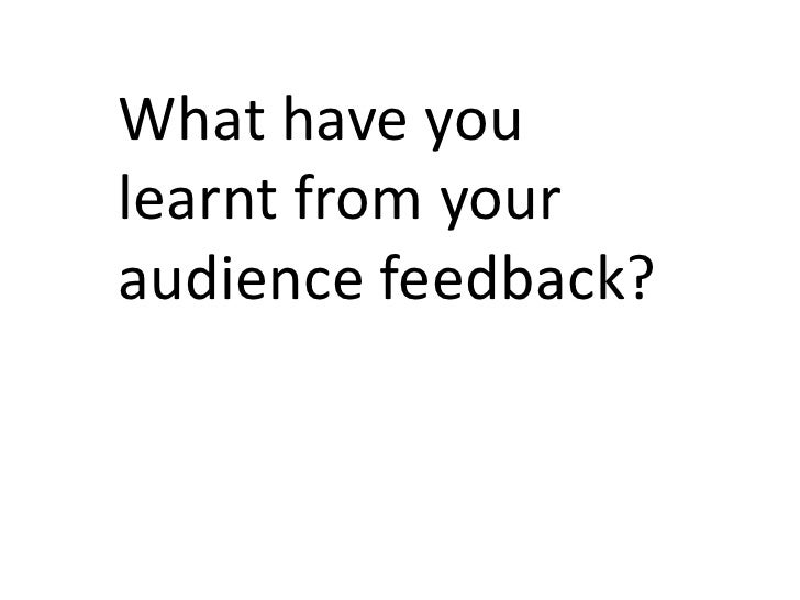 What have youlearnt from youraudience feedback?