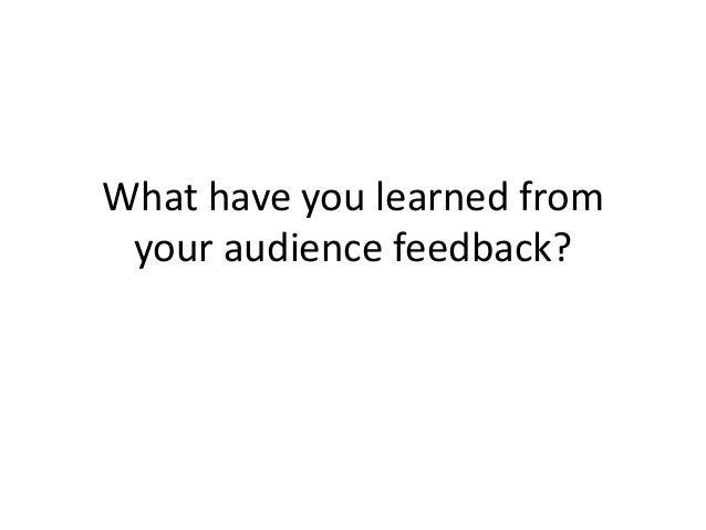 What have you learned from your audience feedback?