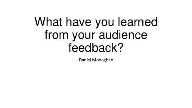What have you learnedfrom your audiencefeedback?Daniel Monaghan