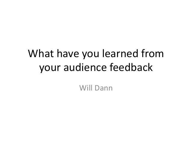 What have you learned from your audience feedback Will Dann