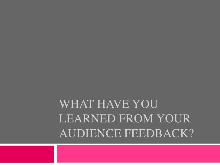What have you learned from your audience feedback?<br />