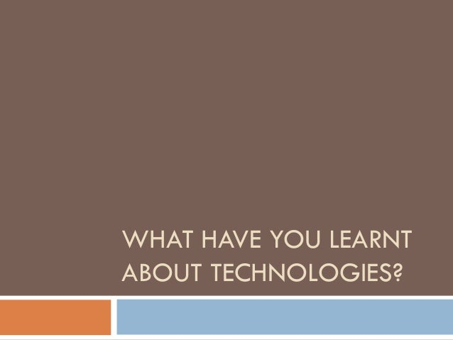WHAT HAVE YOU LEARNT ABOUT TECHNOLOGIES?