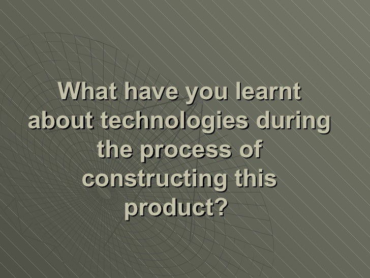 What have you learnt about technologies during the process of constructing this product?