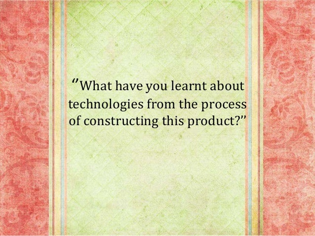 ''What have you learnt about technologies from the process of constructing this product?''