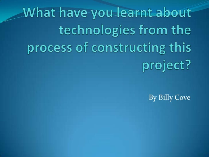What have you learnt about technologies from the process of constructing this project?<br />By Billy Cove<br />