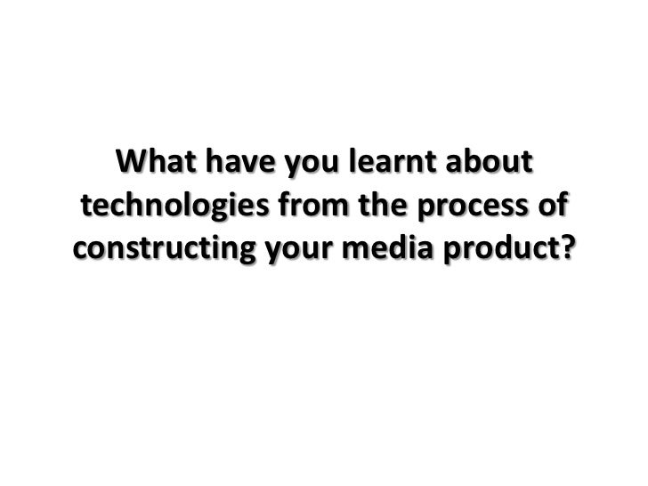 What have you learnt about technologies from the process ofconstructing your media product?