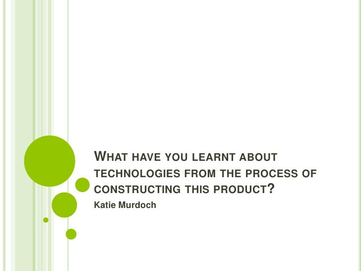 WHAT HAVE YOU LEARNT ABOUTTECHNOLOGIES FROM THE PROCESS OFCONSTRUCTING THIS PRODUCT?Katie Murdoch