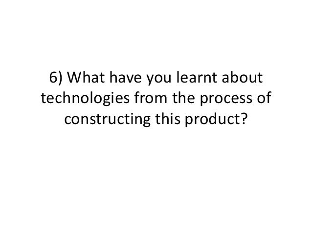 6) What have you learnt abouttechnologies from the process of   constructing this product?