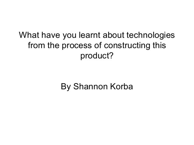 What have you learnt about technologiesfrom the process of constructing thisproduct?By Shannon Korba