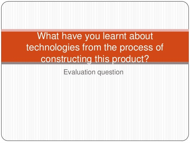 Evaluation questionWhat have you learnt abouttechnologies from the process ofconstructing this product?