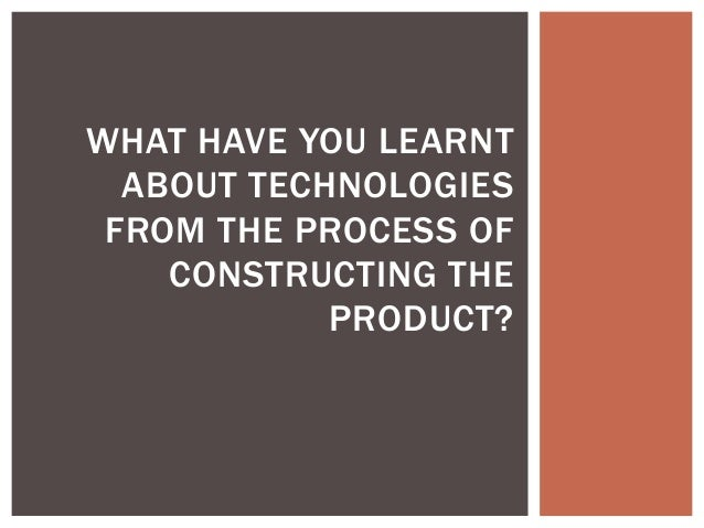 WHAT HAVE YOU LEARNT ABOUT TECHNOLOGIES FROM THE PROCESS OF CONSTRUCTING THE PRODUCT?