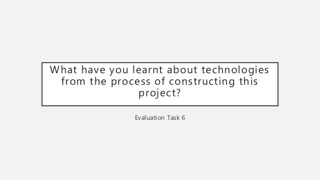 What have you learnt about technologies from the process of constructing this project? Evaluation Task 6